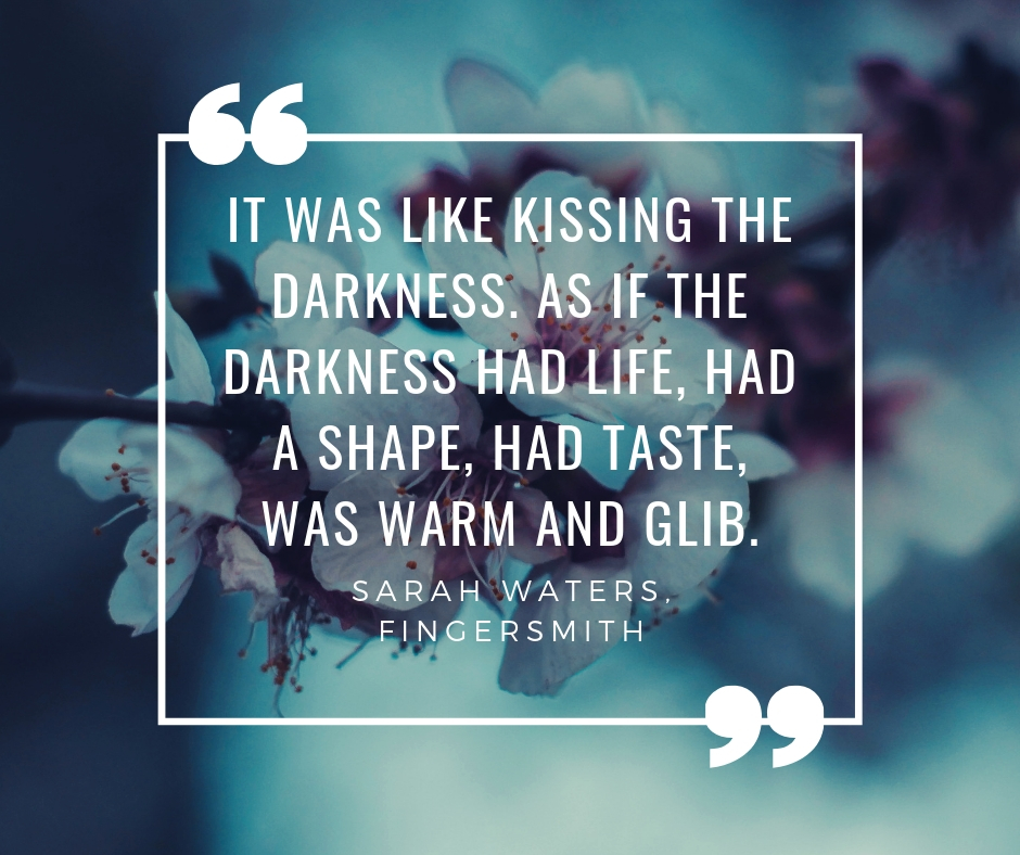 """It was like kissing the darkness. As if the darkness had life, had a shape, had taste, was warm and glib."" Sarah Waters, Fingersmith."